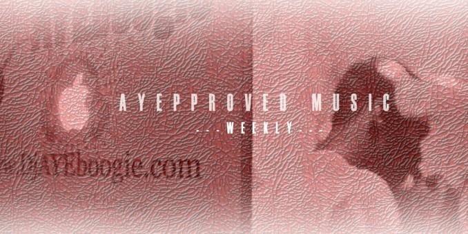 @DJAyeBoogie x @IAmNotARapper58 Present: #AYEpproved Music (Week XV)